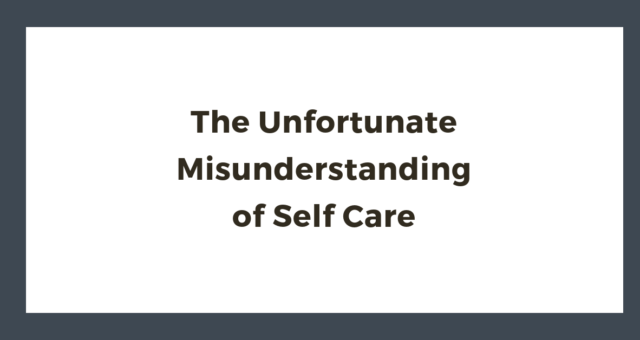 The Unfortunate Misunderstanding of Self Care